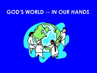 GOD'S WORLD --  IN OUR HANDS