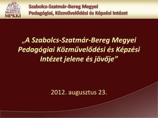 """"""" A Szabolcs-Szatmár-Bereg Megyei Pedagógiai Közművelődési és Képzési Intézet jelene és jövője"""""""