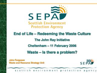 End of Life – Redeeming the Waste Culture  The John Ray Initiative Cheltenham – 11 February 2006