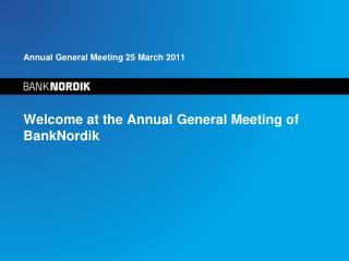 Annual General Meeting 25 March 2011 Welcome at the Annual General Meeting of BankNordik