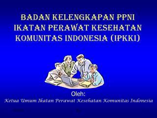 BADAN KELENGKAPAN PPNI IKATAN PERAWAT KESEHATAN KOMUNITAS INDONESIA IPKKI