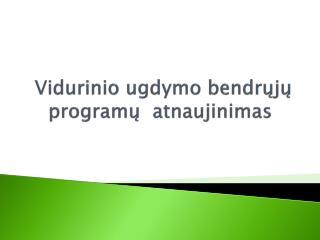 Vidurinio ugdymo bendrųjų  program ų atnaujinimas