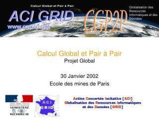 Calcul Global et Pair à Pair Projet Global 30 Janvier 2002 Ecole des mines de Paris
