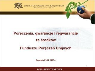 Poręczenia, gwarancje i regwarancje ze środków Funduszu Poręczeń Unijnych Szczecin,21.03. 2007 r.