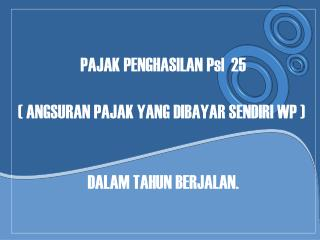 PAJAK PENGHASILAN Psl  25 ( ANGSURAN PAJAK YANG DIBAYAR SENDIRI WP )  DALAM TAHUN BERJALAN.