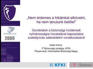 Keleti Arthur IT Biztons ági stratéga, KFKI Főszervező, Informatikai Biztonság Napja