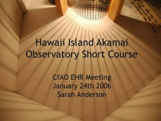 Hawaii Island Akamai Observatory Short Course CfAO EHR Meeting January 24th 2006 Sarah Anderson