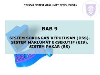 BAB 9 SISTEM SOKONGAN KEPUTUSAN (DSS), SISTEM MAKLUMAT EKSEKUTIF (EIS), SISTEM PAKAR (ES)