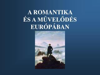 A ROMANTIKA  ÉS A MŰVELŐDÉS EURÓPÁBAN