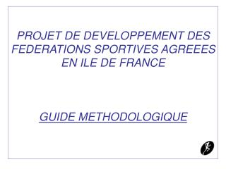 PROJET DE DEVELOPPEMENT DES FEDERATIONS SPORTIVES AGREEES EN ILE DE FRANCE     GUIDE METHODOLOGIQUE