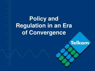 Policy and  Regulation in an Era of Convergence