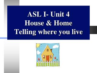 ASL I- Unit 4 House & Home  Telling where you live