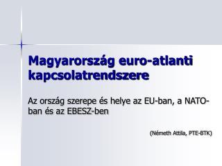 Magyarorsz�g euro-atlanti kapcsolatrendszere