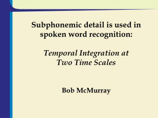 Subphonemic detail is used in spoken word recognition: Temporal Integration at  Two Time Scales