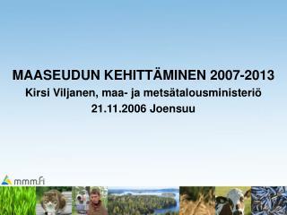 MAASEUDUN KEHITTÄMINEN 2007-2013 Kirsi Viljanen, maa- ja metsätalousministeriö 21.11.2006 Joensuu