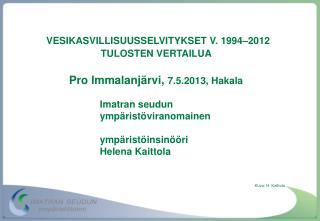 VESIKASVILLISUUSSELVITYKSET V. 1994–2012 TULOSTEN VERTAILUA  Pro Immalanjärvi,  7.5.2013, Hakala
