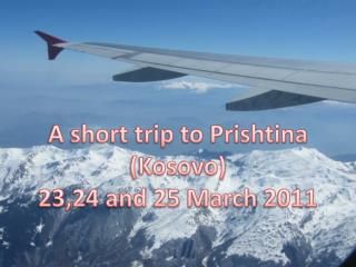 A short trip to Prishtina (Kosovo) 23,24  and  25  March  2011