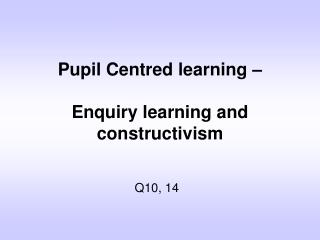 Pupil Centred learning �  Enquiry learning and constructivism