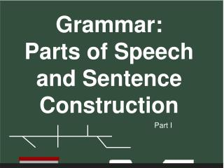 Grammar:   Parts of Speech  and Sentence Construction