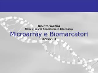Bioinformatica Corso di Laurea Specialistica in Informatica Microarray e Biomarcatori 06/05/2011