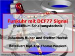 Funkuhr mit DCF77 Signal Praktikum Schaltungstechnik   Johannes Huber und Steffen Herbst  Betreuer: Dipl.-Ing. Thomas Po