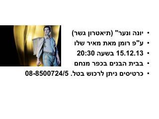 """יונה ונער"""" (תיאטרון גשר)  ע""""פ רומן מאת מאיר שלו 15.12.13 בשעה 20:30 בבית הבנים בכפר מנחם"""
