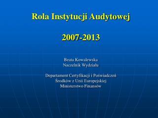 Rola Instytucji Audytowej  2007-2013 Beata Kowalewska Naczelnik Wydziału
