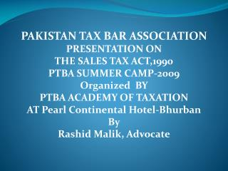 PAKISTAN TAX BAR ASSOCIATION  PRESENTATION ON  THE SALES TAX ACT,1990  PTBA SUMMER CAMP-2009