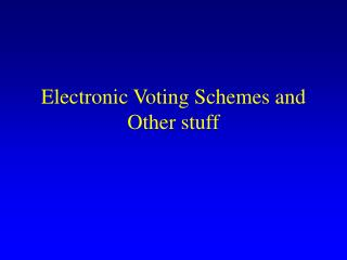 Electronic Voting Schemes and Other stuff