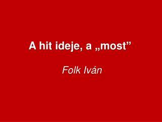 """A hit ideje ,  a """"most""""  Folk  Iván"""