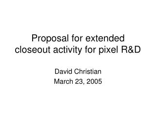 Proposal for extended closeout activity for pixel R&D