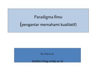 Paradigma Ilmu ( pengantar memahami kualilatif )