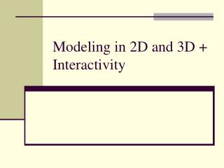 Modeling in 2D and 3D + Interactivity