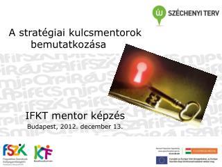 A stratégiai kulcsmentorok bemutatkozása  IFKT mentor képzés Budapest, 2012. december 13.