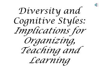 Diversity and    Cognitive Styles:    Implications for Organizing,           Teaching and Learning