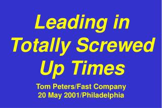Leading in Totally Screwed Up Times Tom Peters/Fast Company 20 May 2001/Philadelphia