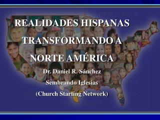 REALIDADES HISPANAS   TRANSFORMANDO A NORTE AM RICA Dr. Daniel R. S nchez Sembrando Iglesias Church Starting Network