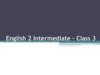 English 2 Intermediate – Class 3