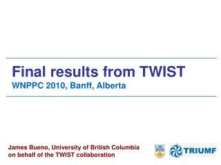 Final results from TWIST  WNPPC 2010, Banff, Alberta