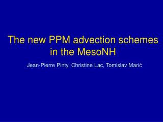 The new PPM advection schemes in the MesoNH Jean-Pierre Pinty, Christine Lac, Tomislav Mari ć
