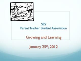 SES Parent Teacher Student Association Growing and Learning January 25 th , 2012