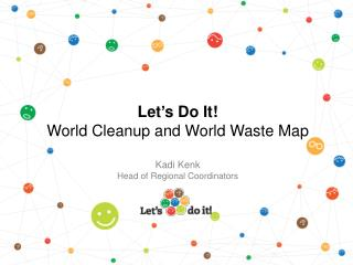 Let ' s Do It!  World Cleanup and World Waste Map Kadi Kenk Head of Regional Coordinators