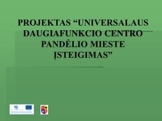 """PROJEKTAS """"UNIVERSALAUS DAUGIAFUNKCIO CENTRO PANDĖLIO MIESTE  ĮSTEIGIMAS"""""""