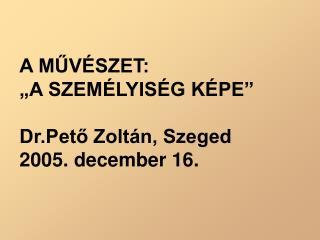"""A MŰVÉSZET:  """"A SZEMÉLYISÉG KÉPE"""" Dr.Pető Zoltán, Szeged 2005. december 16."""