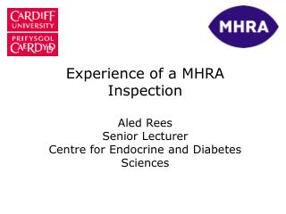 Experience of a MHRA Inspection   Aled Rees Senior Lecturer Centre for Endocrine and Diabetes Sciences