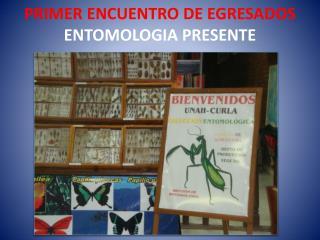 PRIMER ENCUENTRO DE EGRESADOS ENTOMOLOGIA PRESENTE