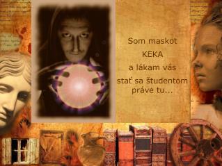 Som maskot KEKA a lákam vás stať sa študentom práve tu...