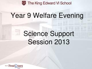 Year 9 Welfare Evening  Science Support  Session 2013