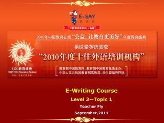 E-Writing Course Level 3—Topic 1 Teacher Fly  September,2011