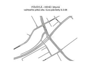 ITÄVÄYLÄ – KEHÄ I liittymä vaihtoehto pitkä silta  kuva päivitetty 6.3.08